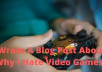 I Wrote A Blog Post About Why I Hate Video Games